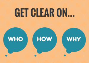 Get clear on your who, how and why